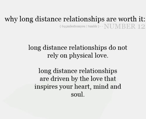 Long distance relationships do not rely on physical love, long distance relationships are driven by the love that inspires your heart, mind and soul. <3