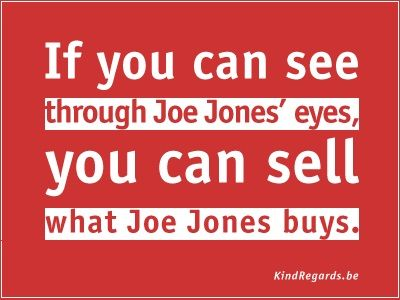 If you can see through Joe Jones' eyes, you can sell what Joe Jones buys.