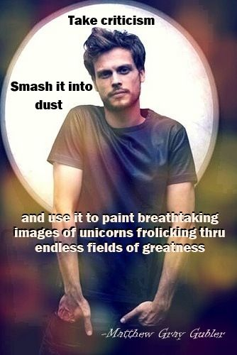 Take criticism, smash it into dust and use it to paing breathtaking images of unicorns frolicking thru endless fields of greatness. - Matthew Gray Gubler