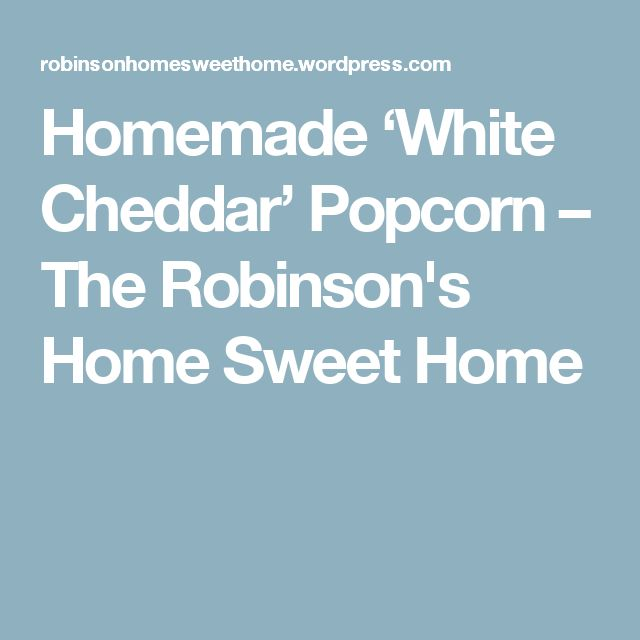 Homemade 'White Cheddar' Popcorn – The Robinson's Home Sweet Home