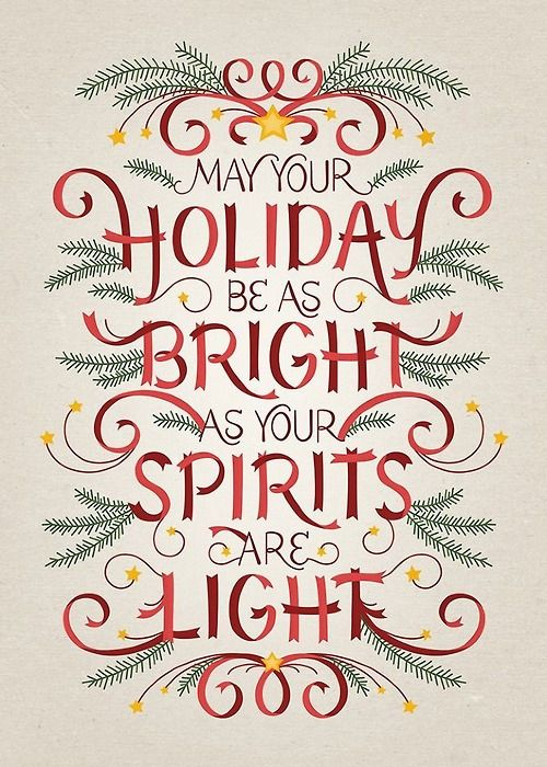 May your holiday be as bright as your spirits are light.