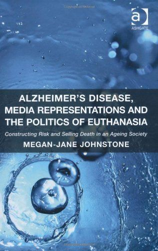 Alzheimer's Disease, Media Representations and the Politics of Euthanasia: Constructing Risk and Selling Death in an Ageing Society New edition by Johnstone, Megan-Jane (2013) Hardcover