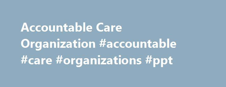 Accountable Care Organization #accountable #care #organizations #ppt http://china.remmont.com/accountable-care-organization-accountable-care-organizations-ppt/  # Main menu Accountable Care Organization (ACO) We value your goals. CSS, like Accountable Care Organizations (ACOs), prioritizes the improvement of patient care and the decrease of care costs. We know the value of collaboration and care coordination, which is why we've developed solutions with your inter-disciplinary needs in mind…