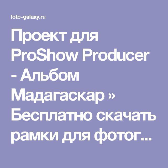 Проект для ProShow Producer - Альбом Мадагаскар » Бесплатно скачать рамки для фотографий,клипарт,шрифты,шаблоны для Photoshop,костюмы,рамки для фотошопа,обои,фоторамки,DVD обложки,футажи,свадебные футажи,детские футажи,школьные футажи,видеоредакторы,видеоуроки,скрап-наборы