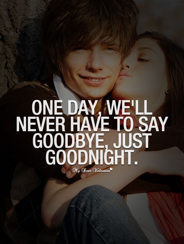 One day we'll never have to say goodbye, just goodnight.