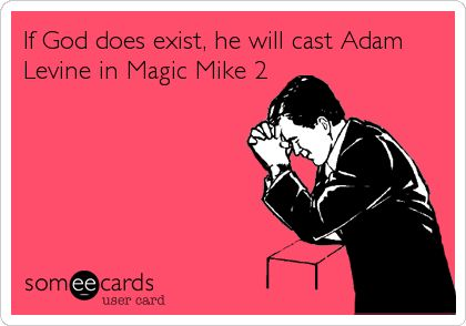 If God does exist, he will cast Adam Levine in Magic Mike 2. & Andy Samberg, Justin Timberlake, etc... I could only hope >>>
