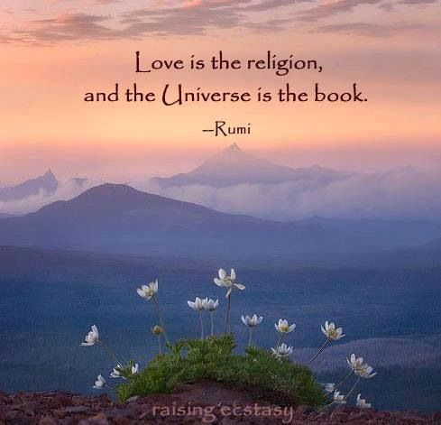 Love is the religion, and the Universe is the book. Rumi