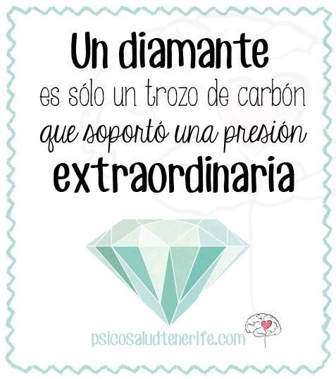 Un diamante es sólo un trozo de carbón que soportó una presión extraordinaria.