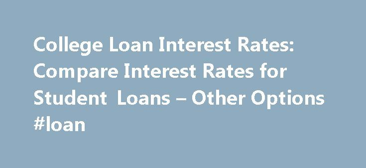 College Loan Interest Rates: Compare Interest Rates for Student Loans – Other Options #loan http://loans.remmont.com/college-loan-interest-rates-compare-interest-rates-for-student-loans-other-options-loan/  #college loan interest rates # College Loan Interest Rates Find out how interest rates for student loans compare to other borrowing options When you're scouting colleges with your child, numbers are coming at you so fast you're probably doing the math on the napkins at the information…