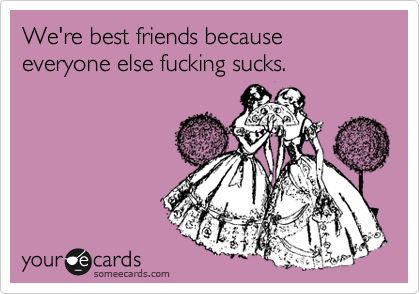 Funny Friendship Ecard: We're best friends because everyone else fucking sucks.