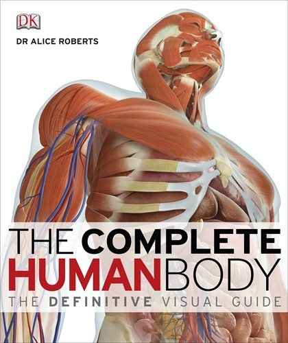 Complete Human Body The Definitive Visual Guide By Alice Roberts And Dorling Kindersley Publishing Staff Hardcover