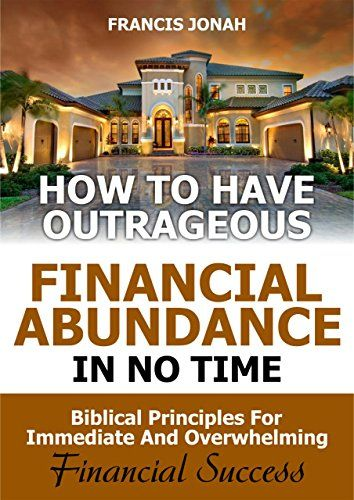 How to Have Outrageous Financial Abundance In No Time::Biblical Principles For Immediate And Overwhelming Financial Success: Wealth Creation,Personal Finance, Budgeting, Make Money,Financial Freedom by [JONAH, FRANCIS]