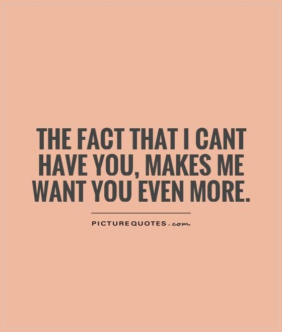The fact that I cant have you, makes me want you even more. Picture Quotes.