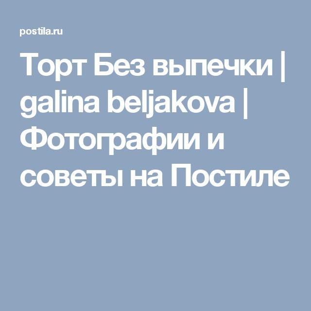 Торт Без выпечки | galina beljakova | Фотографии и советы на Постиле
