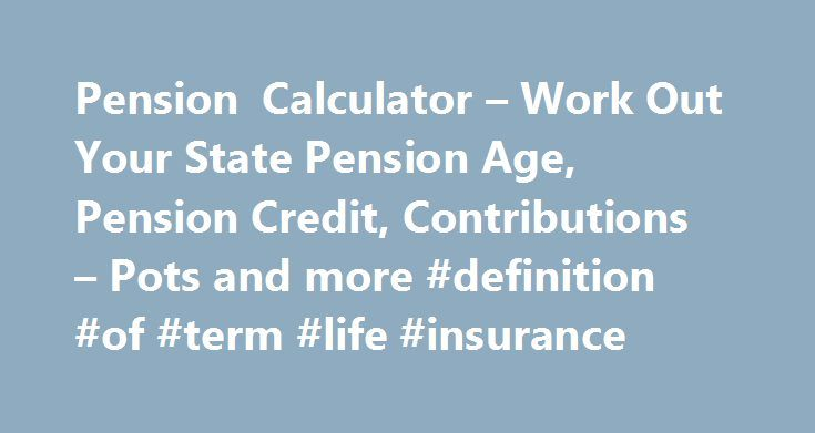 Pension Calculator – Work Out Your State Pension Age, Pension Credit, Contributions – Pots and more #definition #of #term #life #insurance http://incom.remmont.com/pension-calculator-work-out-your-state-pension-age-pension-credit-contributions-pots-and-more-definition-of-term-life-insurance/  #calculate retirement income # Pension calculator Find out your likely retirement income In a few easy steps, our pension calculator can give you an estimate of the income you'll get when you retire…