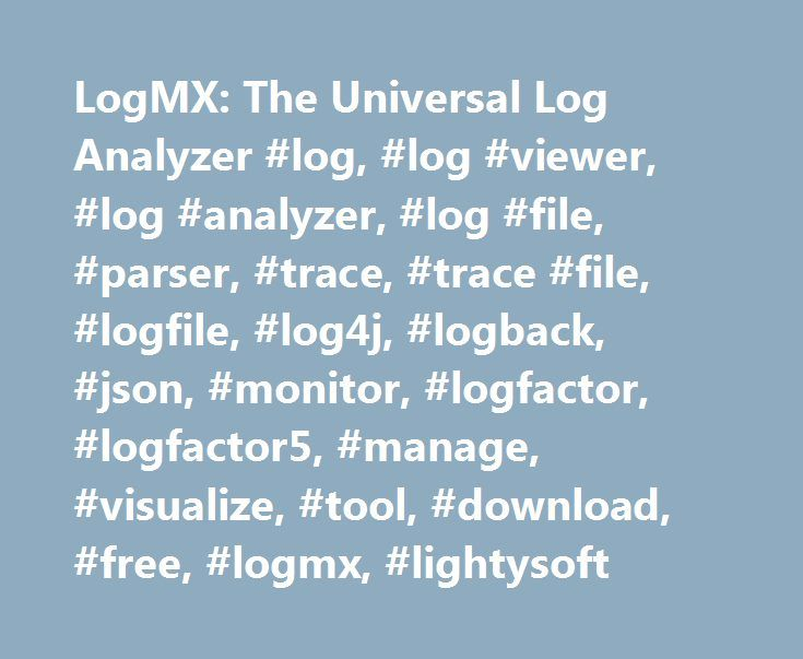 LogMX: The Universal Log Analyzer #log, #log #viewer, #log #analyzer, #log #file, #parser, #trace, #trace #file, #logfile, #log4j, #logback, #json, #monitor, #logfactor, #logfactor5, #manage, #visualize, #tool, #download, #free, #logmx, #lightysoft http://texas.remmont.com/logmx-the-universal-log-analyzer-log-log-viewer-log-analyzer-log-file-parser-trace-trace-file-logfile-log4j-logback-json-monitor-logfactor-logfactor5-manage-visuali/  # Parse any log format using customizable plugable Log…