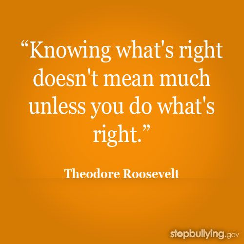 """""""Knowing what's right doesn't mean much unless you do what's right."""" -Theodore Roosevelt #stopbullying"""