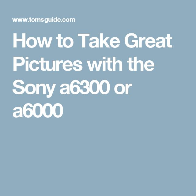 How to Take Great Pictures with the Sony a6300 or a6000