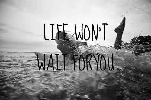 Life won't wait for you.
