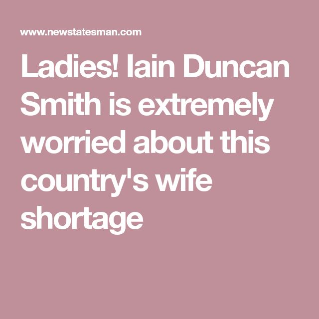 Ladies! Iain Duncan Smith is extremely worried about this country's wife shortage