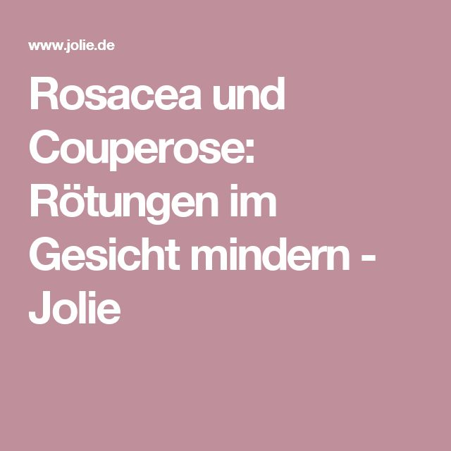 Rosacea und Couperose: Rötungen im Gesicht mindern - Jolie