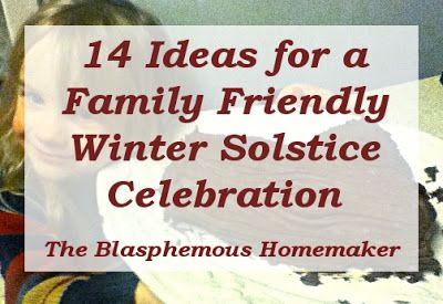 14 Ideas for a Family Friendly Winter Solstice by The Blasphemous Homemaker - I really like #3 (a Martha Stewart Yule log craft), and #8 (eating by candlelight)