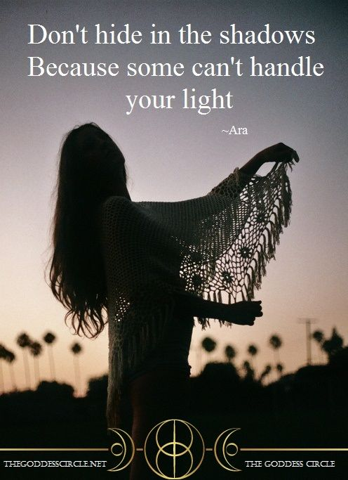 """Don't hide in the shadows because some can't handle your light."" ~Ara, The Goddess Circle  www.thegoddesscircle.net"