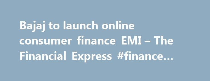Bajaj to launch online consumer finance EMI – The Financial Express #finance #advice http://cash.remmont.com/bajaj-to-launch-online-consumer-finance-emi-the-financial-express-finance-advice/  #bajaj consumer finance # Bajaj to launch online consumer finance EMI After credit cards and cash on delivery, here comes EMI to buy from online retailers. Sanjiv Bajaj, MD, Bajaj Finserv and Bajaj Finance, said the company is close to... Read more