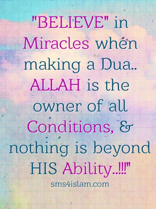 """""""BELIEVE"""" in Miracles when making a Dua.. . . ALLAH is the owner of all Conditions, & nothing is beyond HIS Ability..!!!"""""""