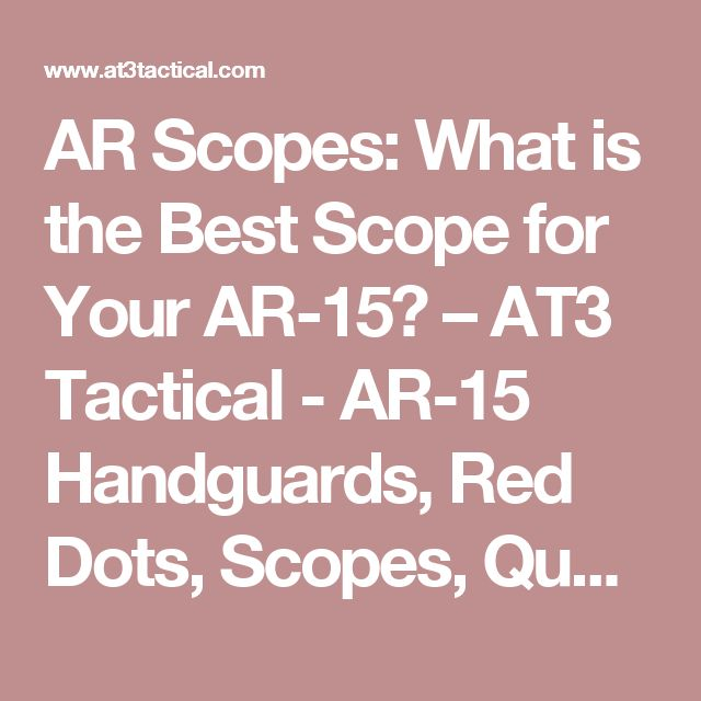 AR Scopes: What is the Best Scope for Your AR-15? – AT3 Tactical - AR-15 Handguards, Red Dots, Scopes, Quad Rails, AR15 Furniture