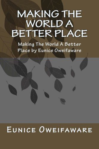 Making the World A Better Place: Making The World A Better Place by Eunice Oweifaware by Eunice Oweifaware, http://www.amazon.co.uk/dp/1491220104/ref=cm_sw_r_pi_dp_Tq6.rb1EDSG24