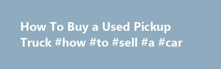 How To Buy a Used Pickup Truck #how #to #sell #a #car http://car.nef2.com/how-to-buy-a-used-pickup-truck-how-to-sell-a-car/  #used pickup trucks # How To Buy a Used Pickup Truck By Keith Griffin. Used[...]