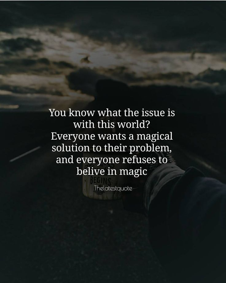 You know what the issue is with this world? Everyone wants a magical solution to their problem and everyone refuses to belive in magic . . #quotes