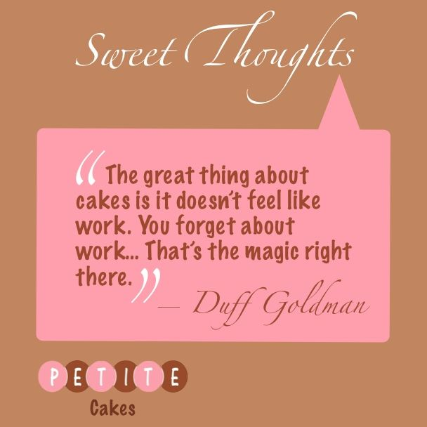 """""""The great thing about cake is it doesn't feel like work. You forget about work… That's the magic right there."""" —Duff Goldman, pastry chef and TV personality"""