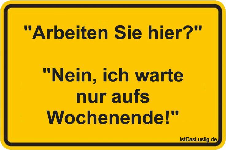 """""""Arbeiten Sie hier?"""" """"Nein, ich warte nur aufs Wochenende!"""" ... gefunden auf https://www.istdaslustig.de/spruch/2000/pi"""
