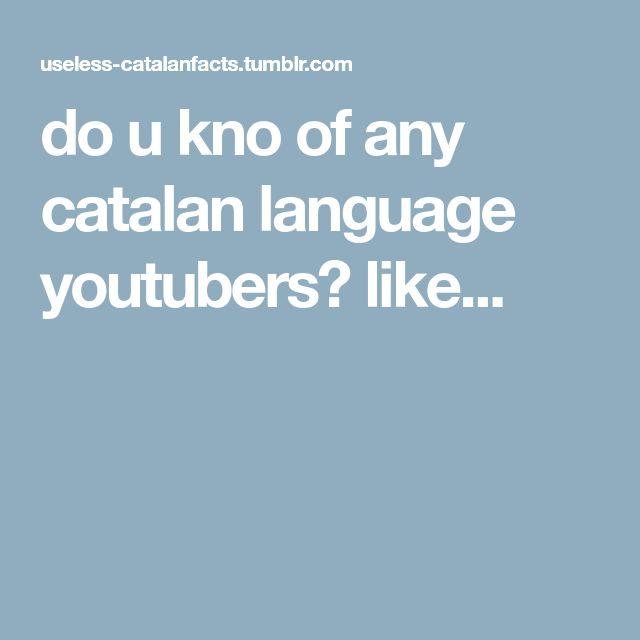 do u kno of any catalan language youtubers? like...