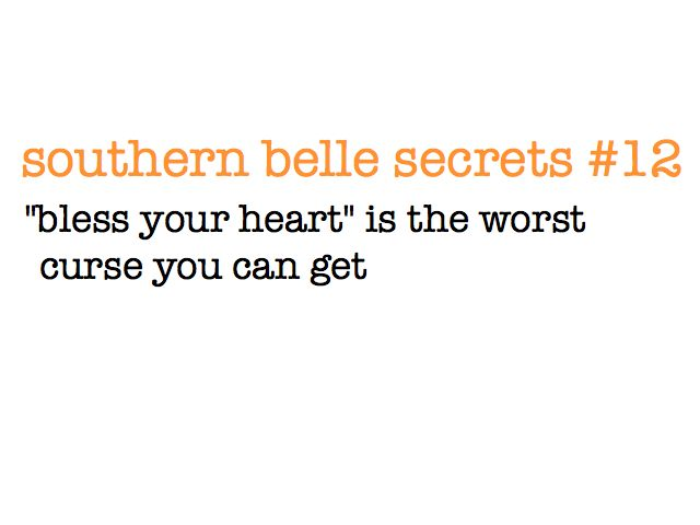 "southern belle secrets #12 This is so true!  Anytime I say anything bad about anyone, I follow it with ""Bless their heart"", so I don't sound AS evil."