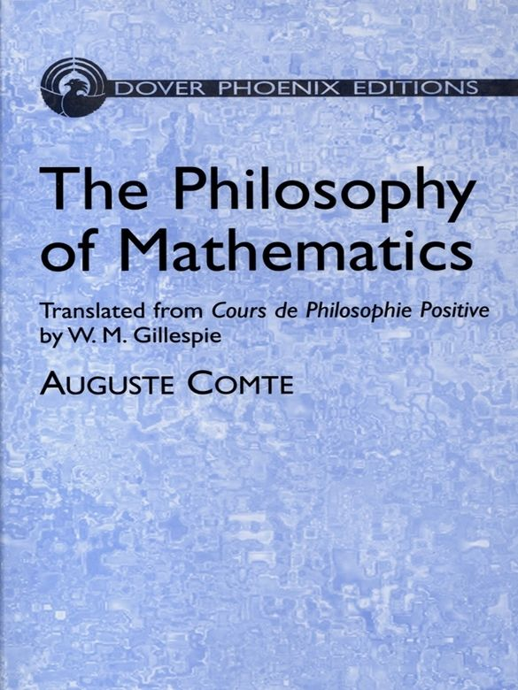 The Philosophy of Mathematics by Auguste Comte   Written by the nineteenth-century French philosophical founder of positivism, this comprehensive map of mathematical science assigns to each part of the complex whole its true position and value. The two-part treatment begins with a general view of mathematical analysis and advances to algebra, continuing with an exploration of geometry's ancient and modern methods.