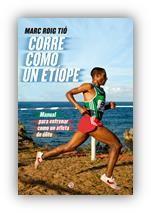 El corredor y fisioterapeuta Marc Roig Tió publica el libro Corre como un etíope, un manual para practicar el atletismo como un deportista de élite. Porque ese es el deseo de la mayoría de la gente que ha encontrado en esta actividad un placer sin igual. Y aunque parezca mentira, sí se puede entrenar como los récords del mundo.