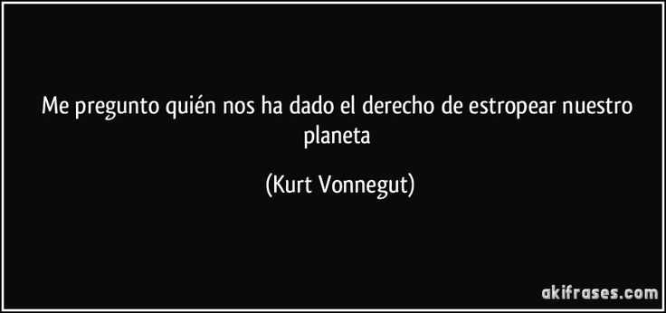 Me pregunto quién nos ha dado el derecho de estropear nuestro planeta (Kurt Vonnegut)