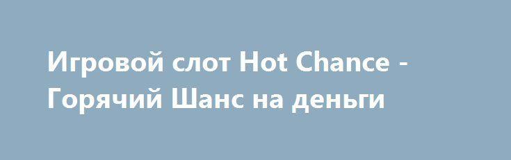 Игровой слот Hot Chance - Горячий Шанс на деньги http://onlineigrynadengi.com/hot-chance-avtomat-777.html  Игровой автомат Hot Chance на деньги подарит Джек-пот за линию из 3 Семерок. Заполнение всех линий одним из фруктов онлайн аппарата Шанс на фишки наглядно покажет, как трижды удвоить выигрыш