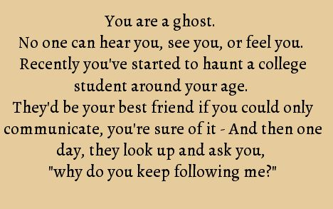 "You are a ghost. No one can hear you, see you, or feel you. Recently, you've started to haunt a college student around your age. They'd be your best friend if you could only communicate, you're sure of it. And then, one day, they look up and ask you ""why do you keep following me?"""