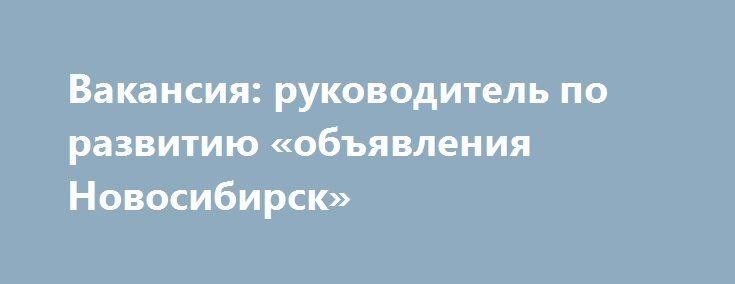 Вакансия: руководитель по развитию «объявления Новосибирск» http://www.pogruzimvse.ru/doska11/?adv_id=1900 В связи с расширением организации и открытия филиала требуется: Заместитель руководителя по развитию (серьезный, но с чувством юмора). Требования: рассудительность, солидность, трудолюбие, уравновешенность, грамотная речь, порядочность, исполнительность, готовность к обучению, даже если много знаете. Возраст может быть преимуществом. Образование высшее, неполное высшее…