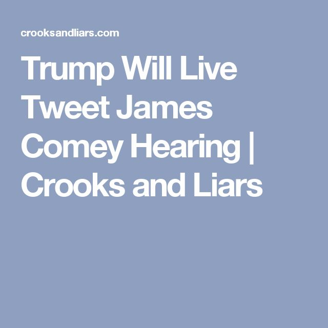 Trump Will Live Tweet James Comey Hearing | Crooks and Liars