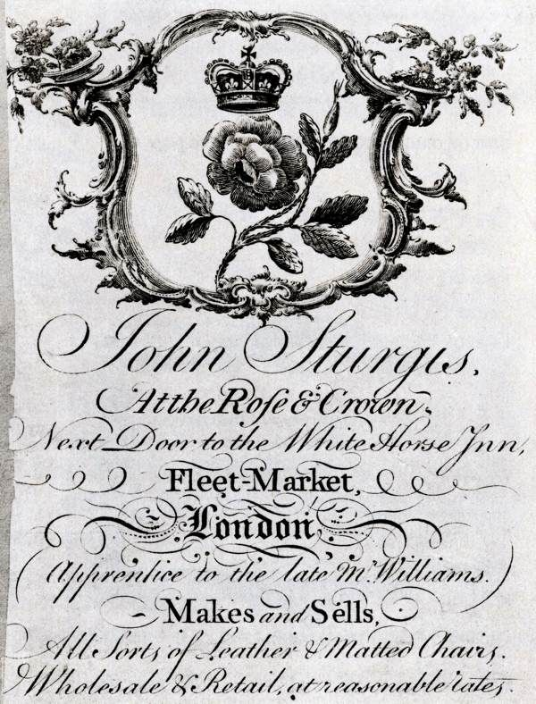 """18th century trade card: """"John Sturgis, At the Rose & Crown, Next Door to the White Horse Inn, Fleet-Market, London. Apprentice to the late Mr. Williams. Makes and Sells All Sorts of Leather & Matted Chairs. Wholesale & Retail, at reasonable rates."""""""