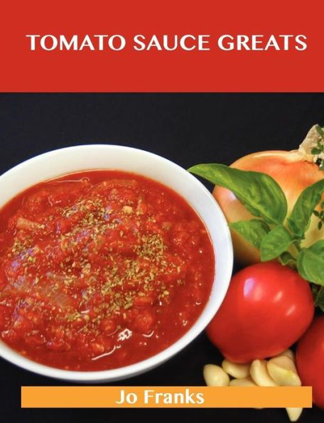 Tomato Sauce Greats: Delicious Tomato Sauce Recipes, the Top 98 Tomato Sauce Recipes