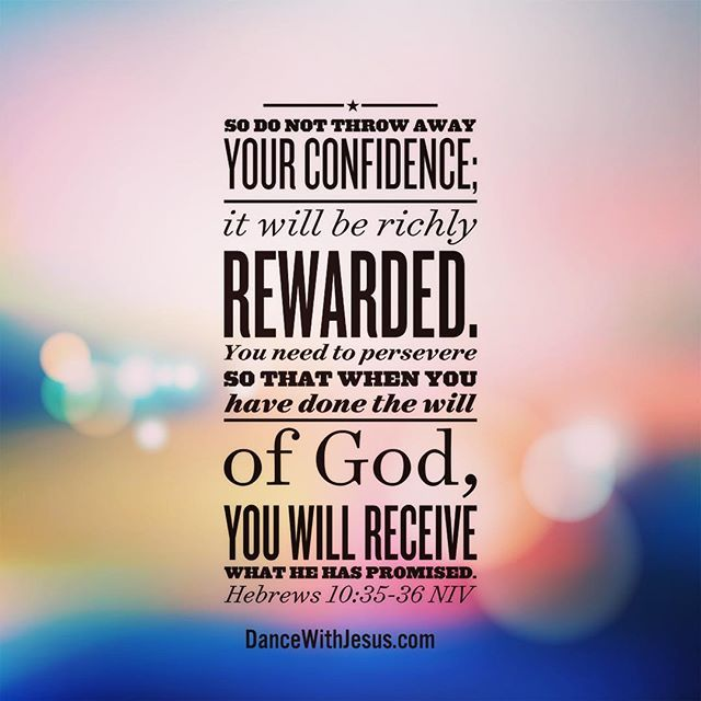 Hebrews 10: 35-36 So do not throw away your confidence; it will be richly rewarded. You need to persevere so that when you have done the will of God, you will receive what he has promised.