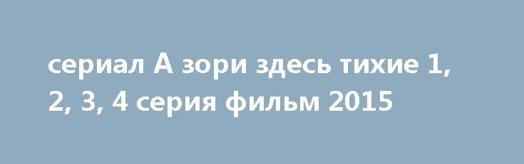 сериал А зори здесь тихие 1, 2, 3, 4 серия фильм 2015 http://kinofak.net/publ/drama/serial_a_zori_zdes_tikhie_1_2_3_4_serija_film_2015/5-1-0-6057  Пожалуй, это была самая сложная для восприятия экранизация из всех представленных в российском кинопрокате за последние несколько лет.Безусловно, фильм было смотреть трудно потому, что война предстает перед нами снова в женском обличии. Хрупком, ранимом. влюбчивом, доверчивом, но ощетинившемся против смертельной угрозы.Но еще одной проблемой…