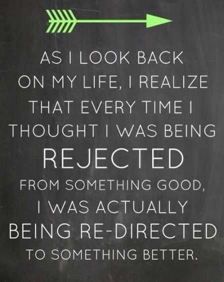 """As I look back on my life, I realize that every time I thought I was being rejected from something good, I was actually being re-directed to something better."""