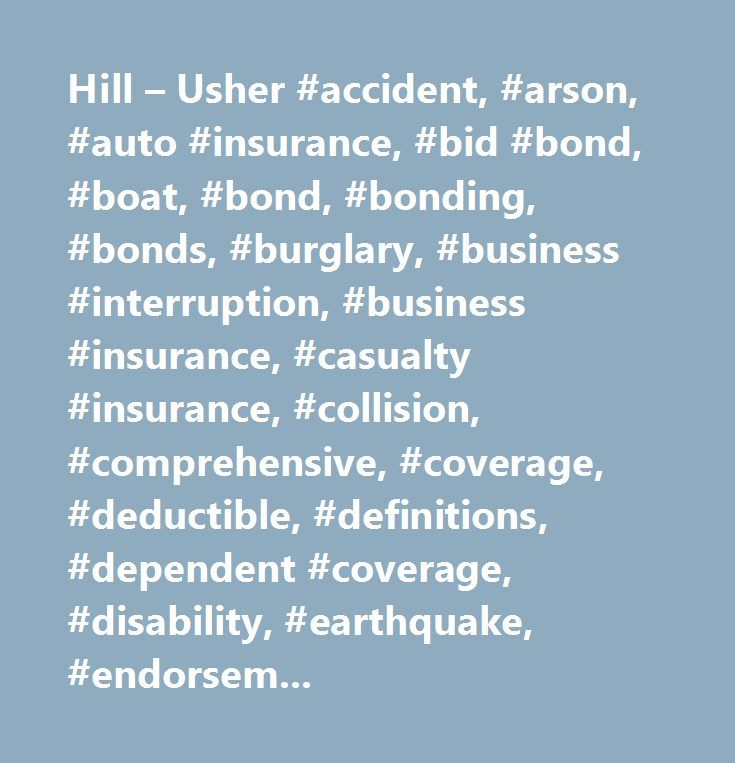 Hill – Usher #accident, #arson, #auto #insurance, #bid #bond, #boat, #bond, #bonding, #bonds, #burglary, #business #interruption, #business #insurance, #casualty #insurance, #collision, #comprehensive, #coverage, #deductible, #definitions, #dependent #coverage, #disability, #earthquake, #endorsement, #endorsements, #errors #and #omissions, #fidelity, #fire, #flood, #glossary, #group #health, #health #insurance, #homeowner's, #homeowners, #inland #marine, #insurability, #insurable, #insure…